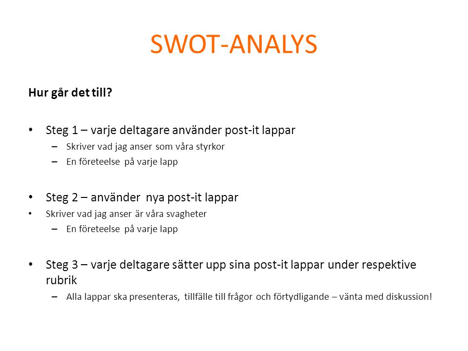 SWOT-ANALYS Hur går det till? • Steg 1 – varje deltagare använder post-it lappar – Skriver vad jag anser som våra styrkor – En företeelse på varje lap