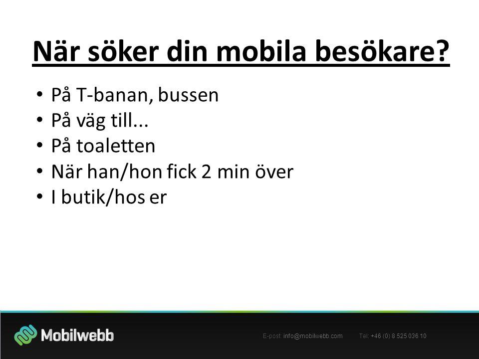 E-post: info@mobilwebb.com Tel: +46 (0) 8 525 036 10 När söker din mobila besökare? • På T-banan, bussen • På väg till... • På toaletten • När han/hon