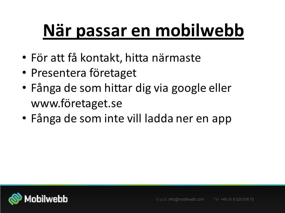 E-post: info@mobilwebb.com Tel: +46 (0) 8 525 036 10 När passar en mobilwebb • För att få kontakt, hitta närmaste • Presentera företaget • Fånga de som hittar dig via google eller www.företaget.se • Fånga de som inte vill ladda ner en app