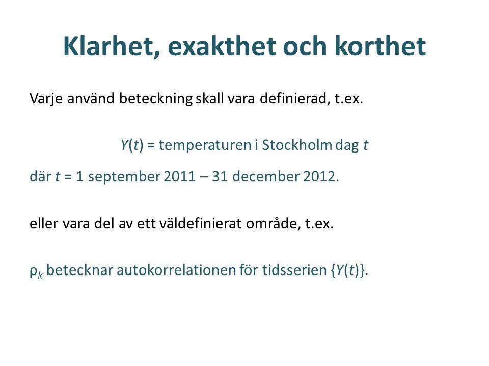 Klarhet, exakthet och korthet Varje använd beteckning skall vara definierad, t.ex. Y(t) = temperaturen i Stockholm dag t där t = 1 september 2011 – 31