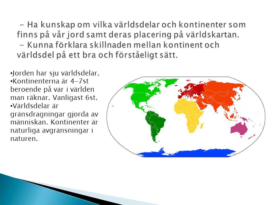 • Jorden har sju världsdelar. • Kontinenterna är 4-7st beroende på var i världen man räknar. Vanligast 6st. • Världsdelar är gränsdragningar gjorda av