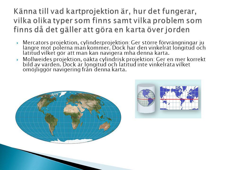  Mercators projektion, cylinderprojektion: Ger större förvrängningar ju längre mot polerna man kommer. Dock har den vinkelrät longitud och latitud vi