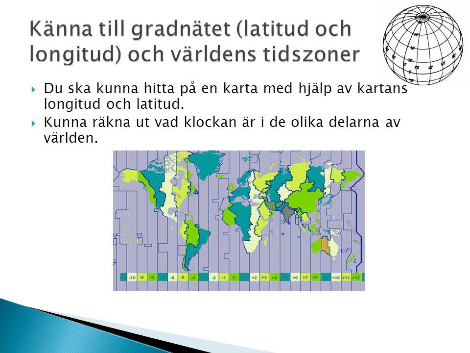  Du ska kunna hitta på en karta med hjälp av kartans longitud och latitud.  Kunna räkna ut vad klockan är i de olika delarna av världen.