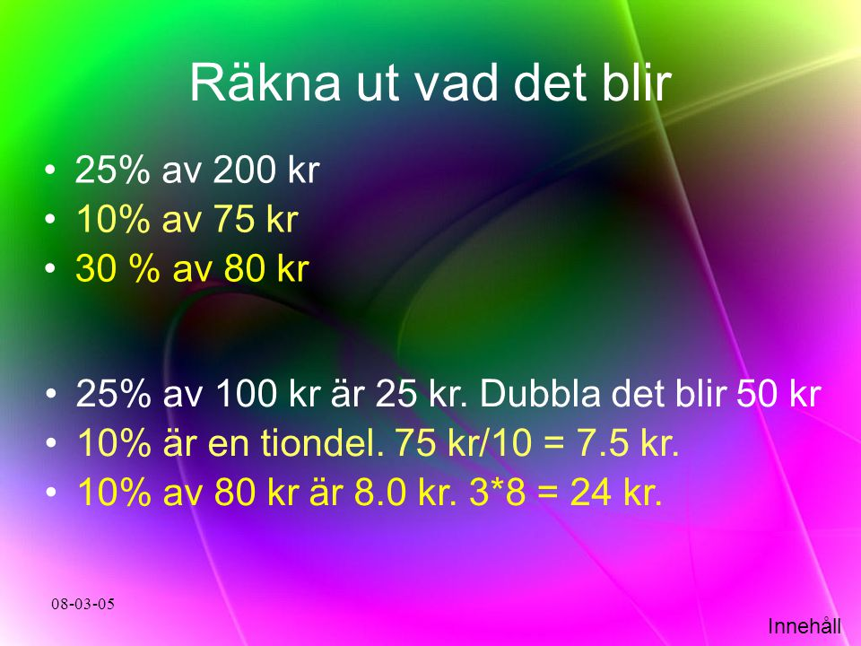 Innehåll 08-03-05 Räkna ut vad det blir •25% av 200 kr •10% av 75 kr •30 % av 80 kr •25% av 100 kr är 25 kr. Dubbla det blir 50 kr •10% är en tiondel.
