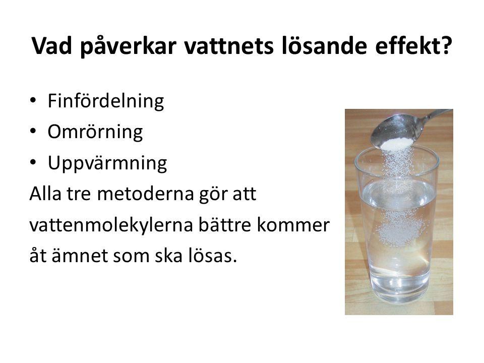 Vad påverkar vattnets lösande effekt? • Finfördelning • Omrörning • Uppvärmning Alla tre metoderna gör att vattenmolekylerna bättre kommer åt ämnet so