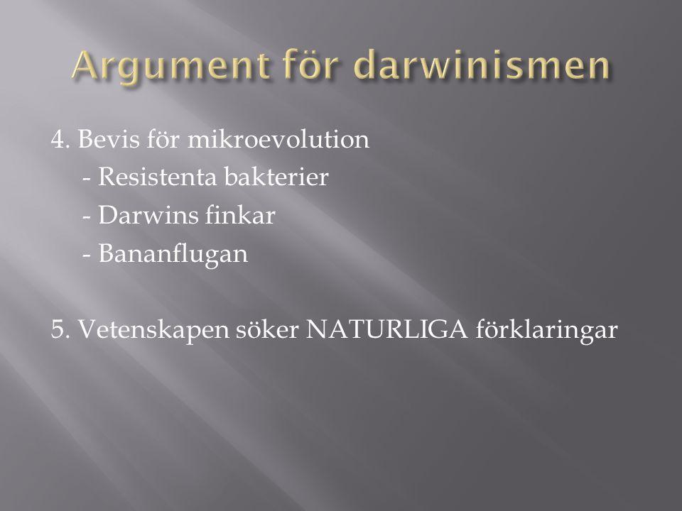 4. Bevis för mikroevolution - Resistenta bakterier - Darwins finkar - Bananflugan 5. Vetenskapen söker NATURLIGA förklaringar