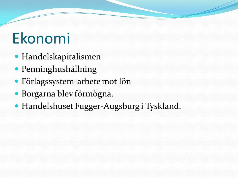 Ekonomi  Handelskapitalismen  Penninghushållning  Förlagssystem-arbete mot lön  Borgarna blev förmögna.  Handelshuset Fugger-Augsburg i Tyskland.