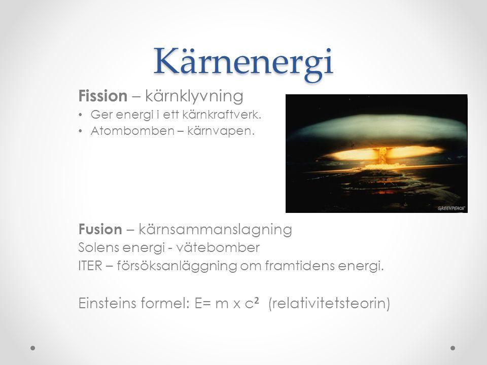 Kärnenergi Fission – kärnklyvning • Ger energi i ett kärnkraftverk. • Atombomben – kärnvapen. Fusion – kärnsammanslagning Solens energi - vätebomber I