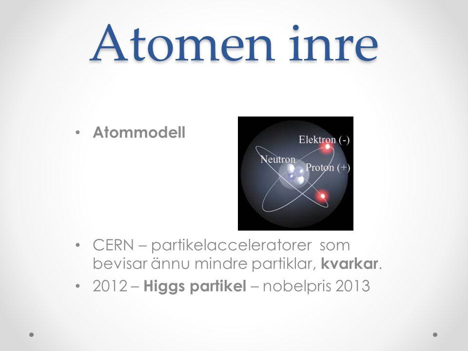 Atomen inre • Atommodell • CERN – partikelacceleratorer som bevisar ännu mindre partiklar, kvarkar. • 2012 – Higgs partikel – nobelpris 2013