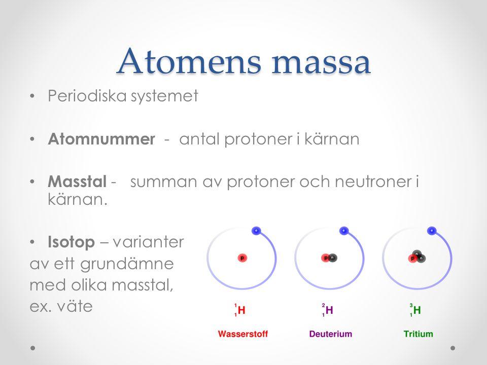 Atomens massa • Periodiska systemet • Atomnummer - antal protoner i kärnan • Masstal - summan av protoner och neutroner i kärnan. • Isotop – varianter