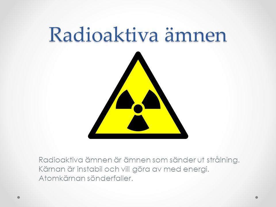 Radioaktiva ämnen Radioaktiva ämnen är ämnen som sänder ut strålning. Kärnan är instabil och vill göra av med energi. Atomkärnan sönderfaller.