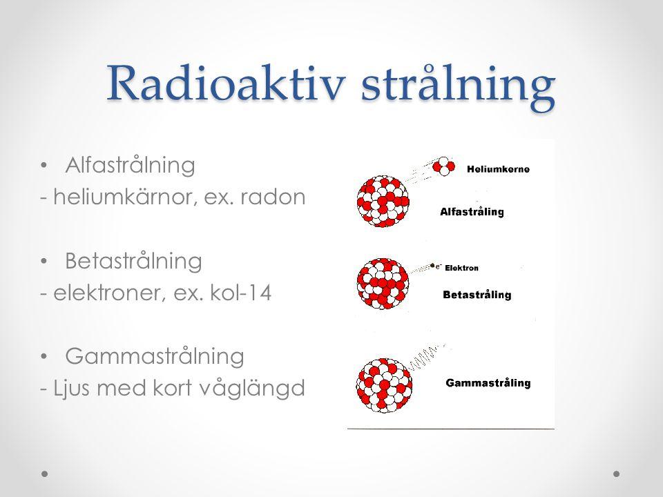 Radioaktiv strålning • Alfastrålning - heliumkärnor, ex. radon • Betastrålning - elektroner, ex. kol-14 • Gammastrålning - Ljus med kort våglängd