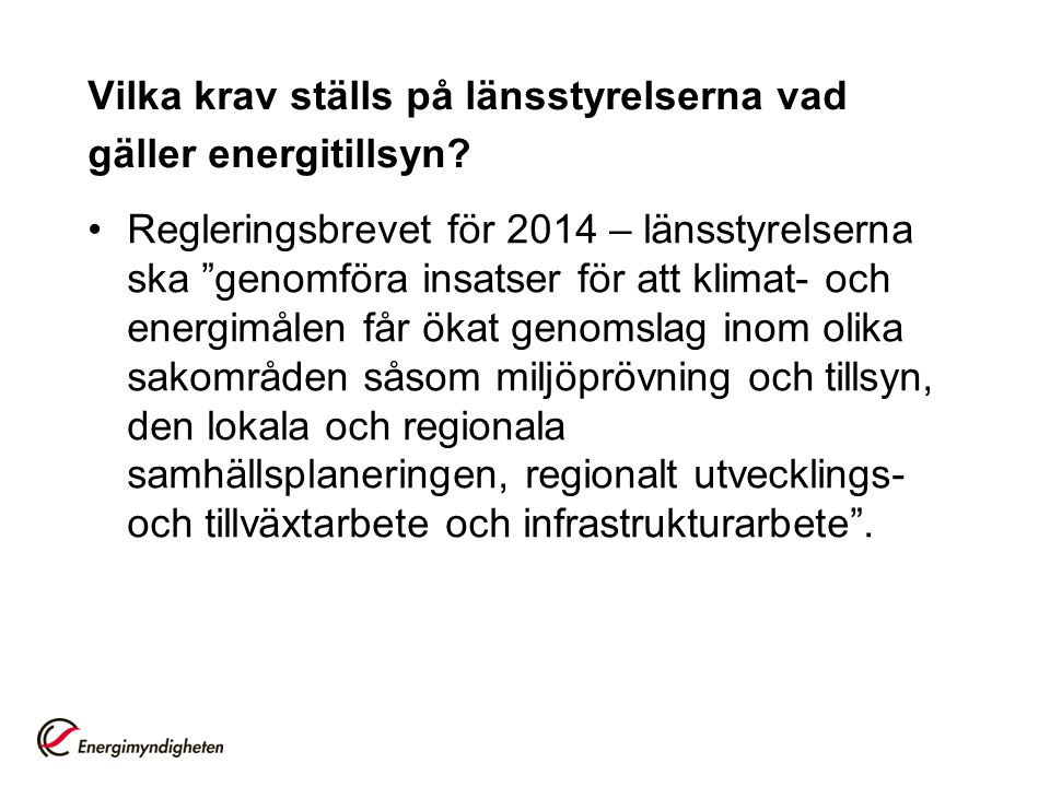 """Vilka krav ställs på länsstyrelserna vad gäller energitillsyn? •Regleringsbrevet för 2014 – länsstyrelserna ska """"genomföra insatser för att klimat- oc"""
