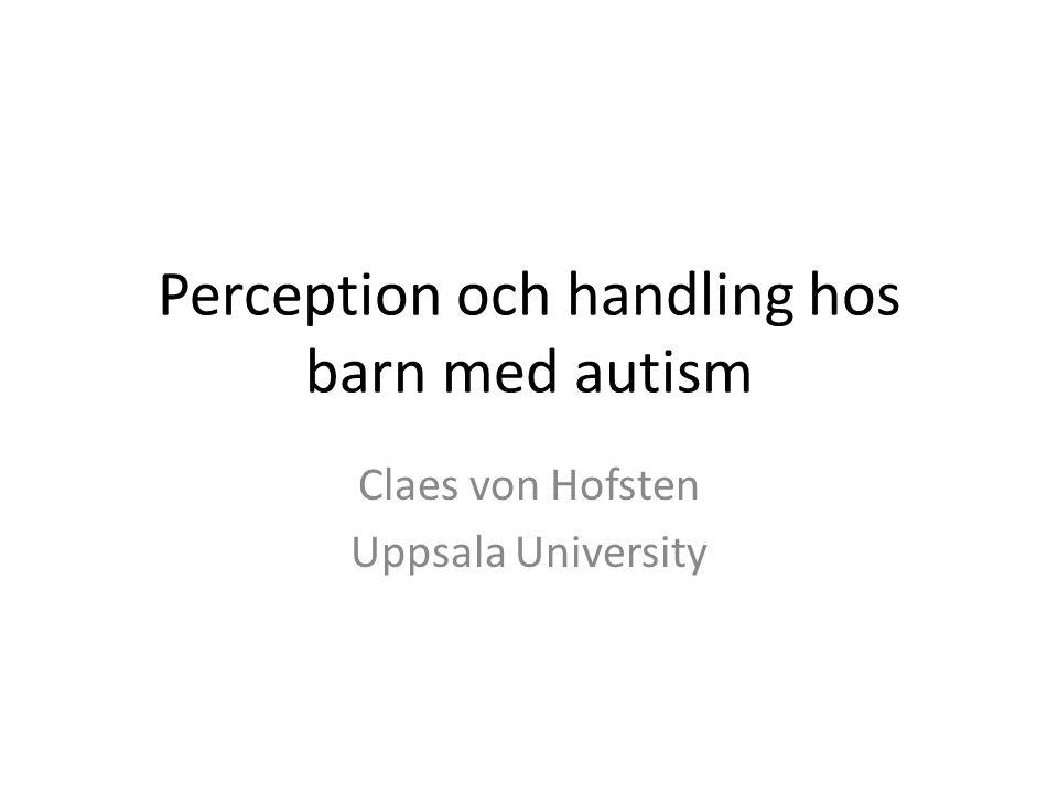 Perception och handling hos barn med autism Claes von Hofsten Uppsala University