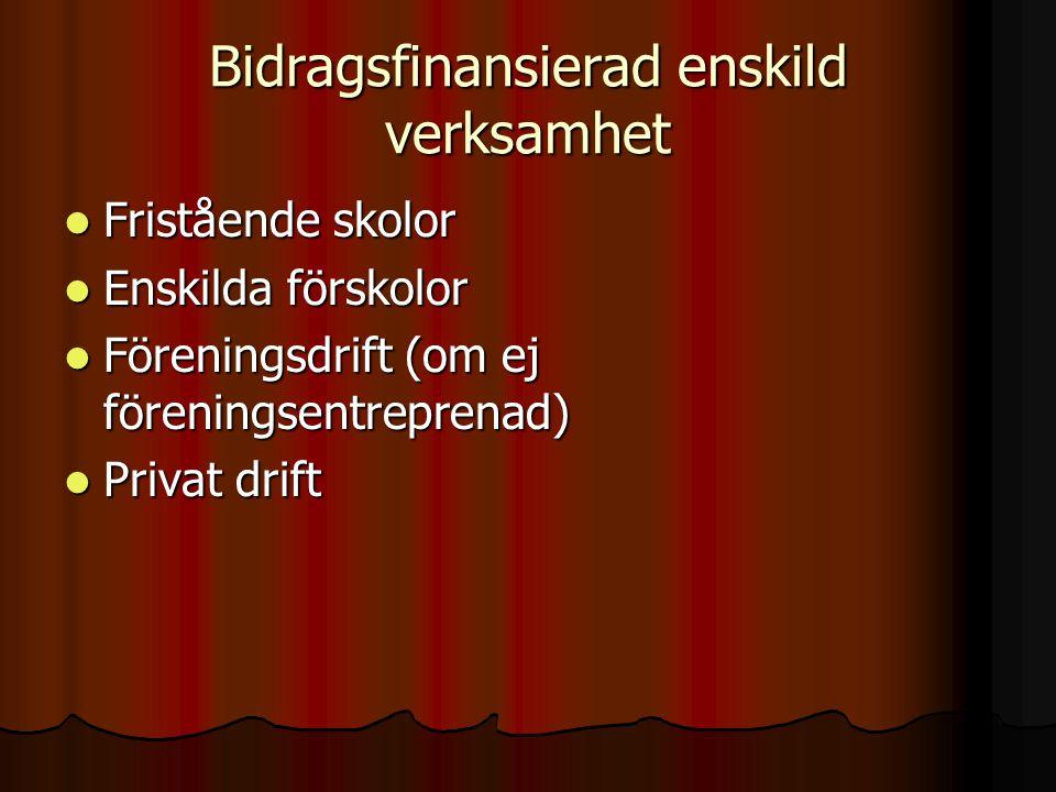 Bidragsfinansierad enskild verksamhet  Fristående skolor  Enskilda förskolor  Föreningsdrift (om ej föreningsentreprenad)  Privat drift