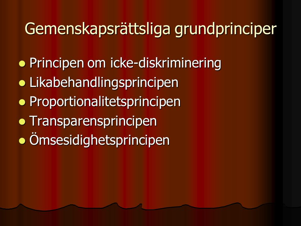 Gemenskapsrättsliga grundprinciper  Principen om icke-diskriminering  Likabehandlingsprincipen  Proportionalitetsprincipen  Transparensprincipen 