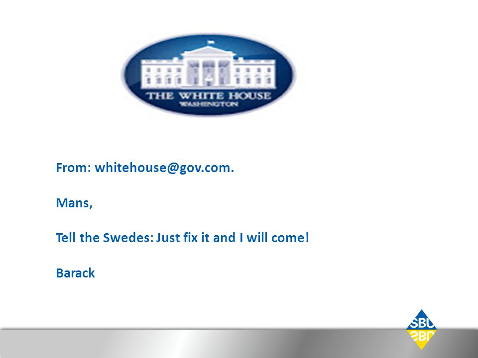 From: whitehouse@gov.com. Mans, Tell the Swedes: Just fix it and I will come! Barack