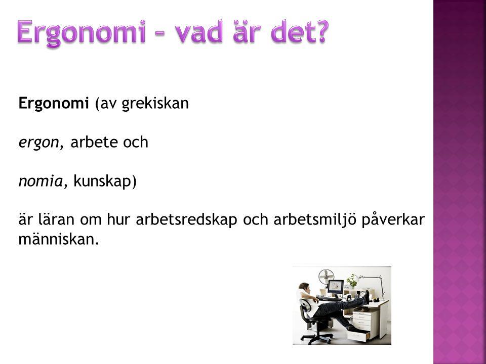 Ergonomi (av grekiskan ergon, arbete och nomia, kunskap) är läran om hur arbetsredskap och arbetsmiljö påverkar människan.