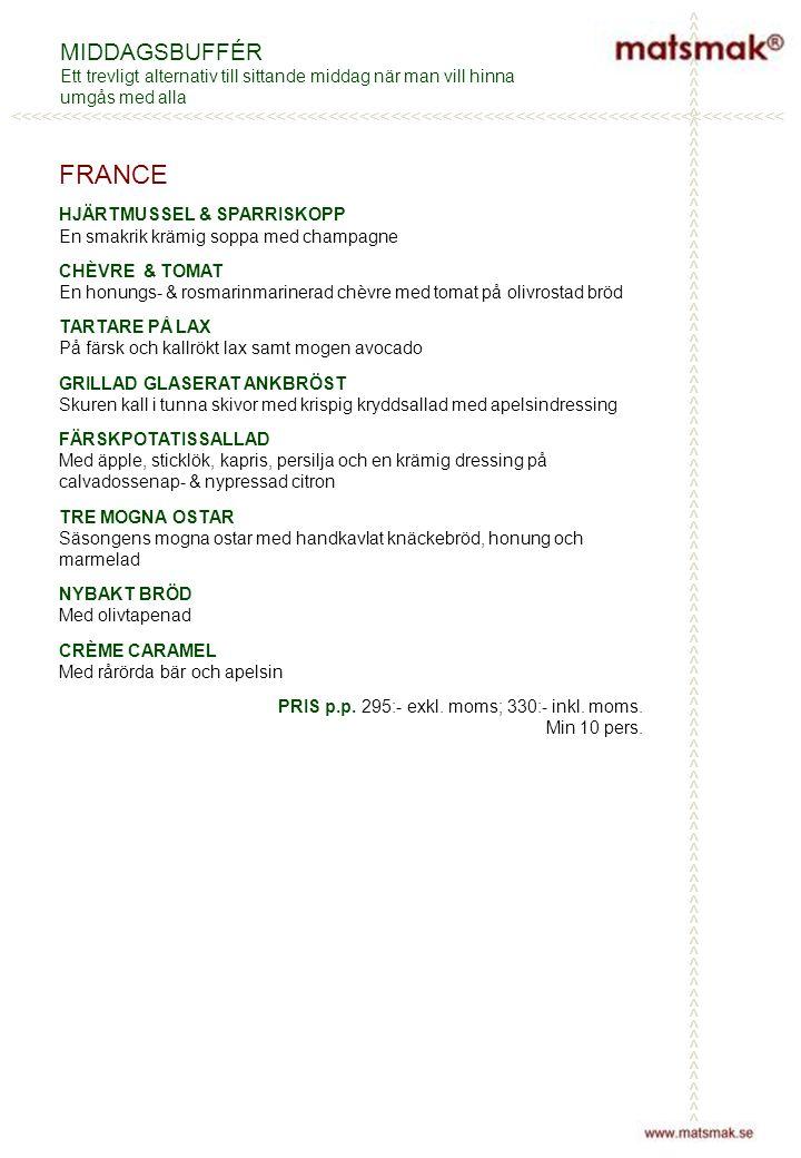 MIDDAGSBUFFÉR Ett trevligt alternativ till sittande middag när man vill hinna umgås med alla FRANCE HJÄRTMUSSEL & SPARRISKOPP En smakrik krämig soppa med champagne CHÈVRE & TOMAT En honungs- & rosmarinmarinerad chèvre med tomat på olivrostad bröd TARTARE PÅ LAX På färsk och kallrökt lax samt mogen avocado GRILLAD GLASERAT ANKBRÖST Skuren kall i tunna skivor med krispig kryddsallad med apelsindressing FÄRSKPOTATISSALLAD Med äpple, sticklök, kapris, persilja och en krämig dressing på calvadossenap- & nypressad citron TRE MOGNA OSTAR Säsongens mogna ostar med handkavlat knäckebröd, honung och marmelad NYBAKT BRÖD Med olivtapenad CRÈME CARAMEL Med rårörda bär och apelsin PRIS p.p.