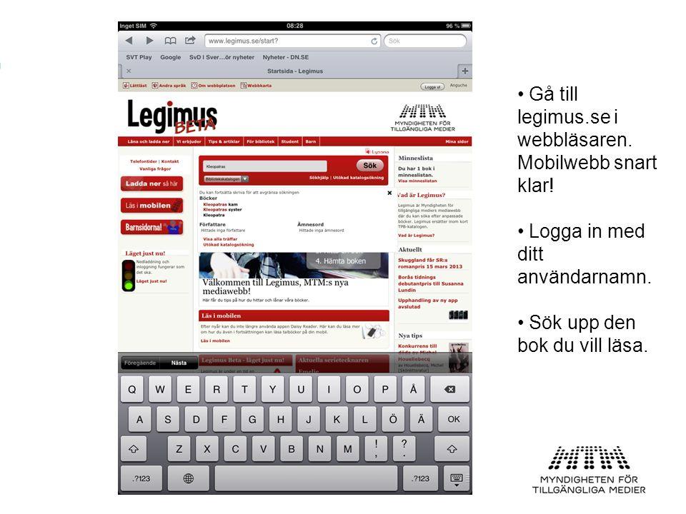 • Gå till legimus.se i webbläsaren. Mobilwebb snart klar! • Logga in med ditt användarnamn. • Sök upp den bok du vill läsa.