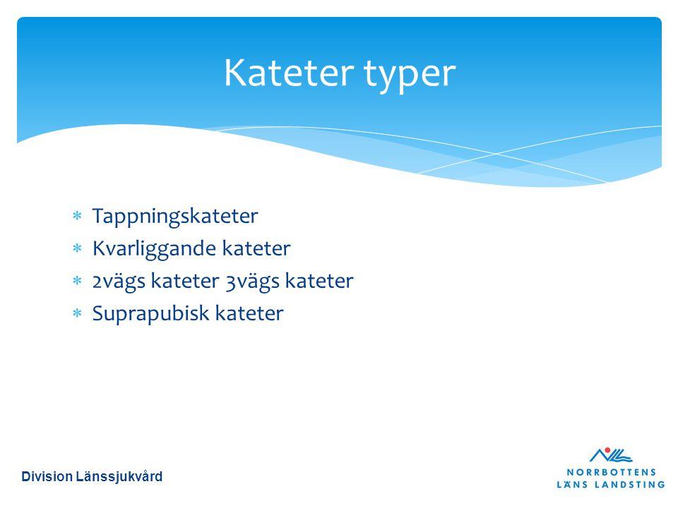  Tappningskateter  Kvarliggande kateter  2vägs kateter 3vägs kateter  Suprapubisk kateter Kateter typer Division Länssjukvård