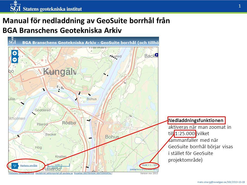 mats.oberg@swedgeo.se/SGI/2013-11-12 1 mats.oberg@swedgeo.se/SGI/2013-10-29 Manual för nedladdning av GeoSuite borrhål från BGA Branschens Geotekniska Arkiv Nedladdningsfunktionen aktiveras när man zoomat in till 1:25.000 (vilket sammanfaller med när GeoSuite borrhål börjar visas i stället för GeoSuite projektområde)
