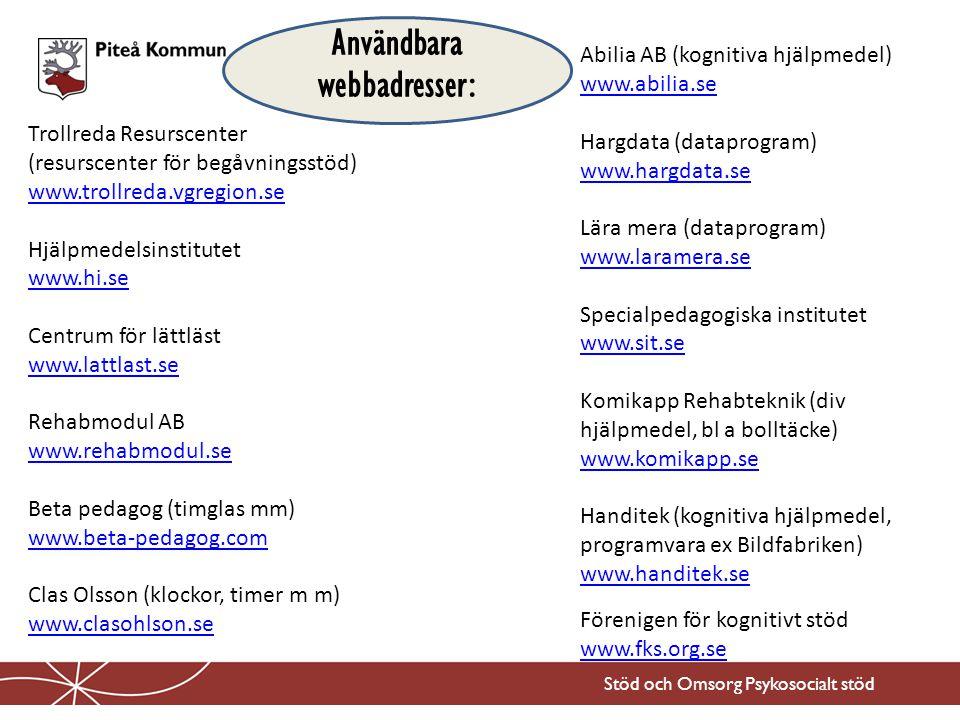 Stöd och Omsorg Psykosocialt stöd Trollreda Resurscenter (resurscenter för begåvningsstöd) www.trollreda.vgregion.se www.trollreda.vgregion.se Hjälpmedelsinstitutet www.hi.se www.hi.se Centrum för lättläst www.lattlast.se www.lattlast.se Rehabmodul AB www.rehabmodul.se www.rehabmodul.se Beta pedagog (timglas mm) www.beta-pedagog.com www.beta-pedagog.com Clas Olsson (klockor, timer m m) www.clasohlson.se www.clasohlson.se Abilia AB (kognitiva hjälpmedel) www.abilia.se www.abilia.se Hargdata (dataprogram) www.hargdata.se www.hargdata.se Lära mera (dataprogram) www.laramera.se www.laramera.se Specialpedagogiska institutet www.sit.se www.sit.se Komikapp Rehabteknik (div hjälpmedel, bl a bolltäcke) www.komikapp.se www.komikapp.se Handitek (kognitiva hjälpmedel, programvara ex Bildfabriken) www.handitek.se www.handitek.se Förenigen för kognitivt stöd www.fks.org.se www.fks.org.se Användbara webbadresser: