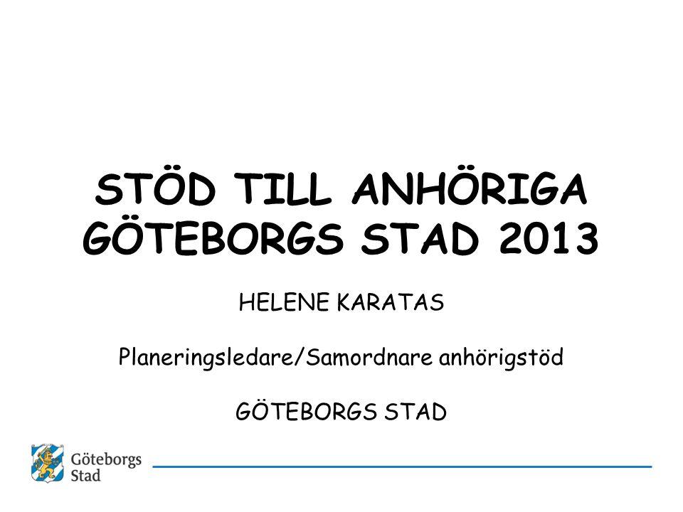STÖD TILL ANHÖRIGA GÖTEBORGS STAD 2013 HELENE KARATAS Planeringsledare/Samordnare anhörigstöd GÖTEBORGS STAD