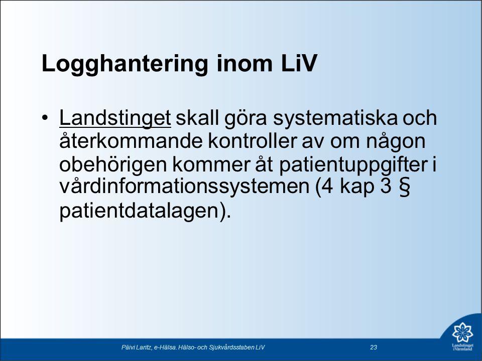 Logghantering inom LiV •Landstinget skall göra systematiska och återkommande kontroller av om någon obehörigen kommer åt patientuppgifter i vårdinform