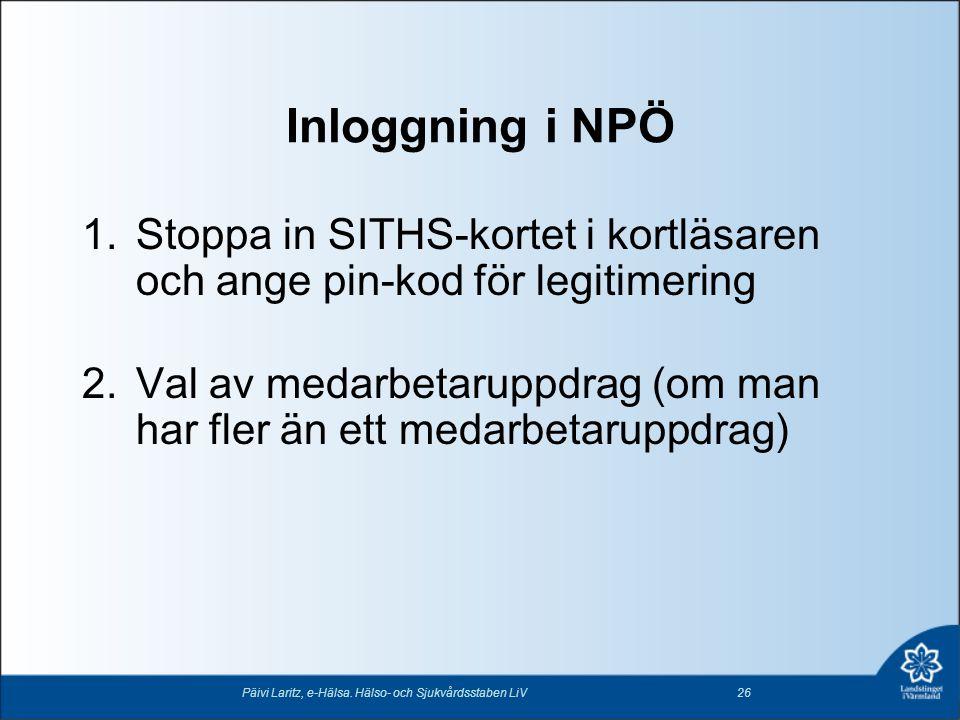 Inloggning i NPÖ Päivi Laritz, e-Hälsa. Hälso- och Sjukvårdsstaben LiV26 1.Stoppa in SITHS-kortet i kortläsaren och ange pin-kod för legitimering 2.Va