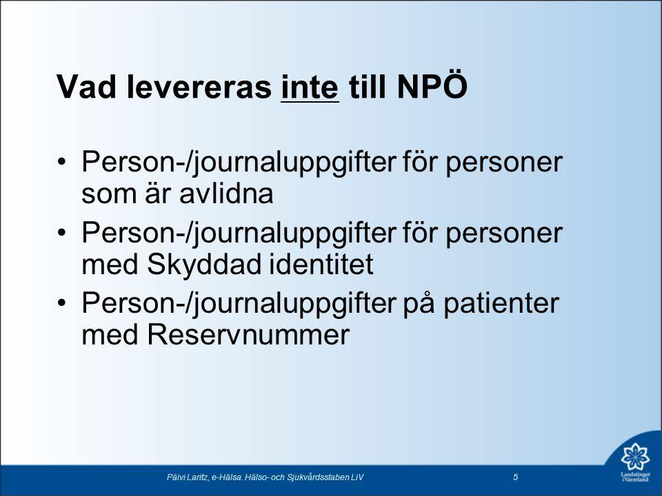 Vad levereras inte till NPÖ •Person-/journaluppgifter för personer som är avlidna •Person-/journaluppgifter för personer med Skyddad identitet •Person