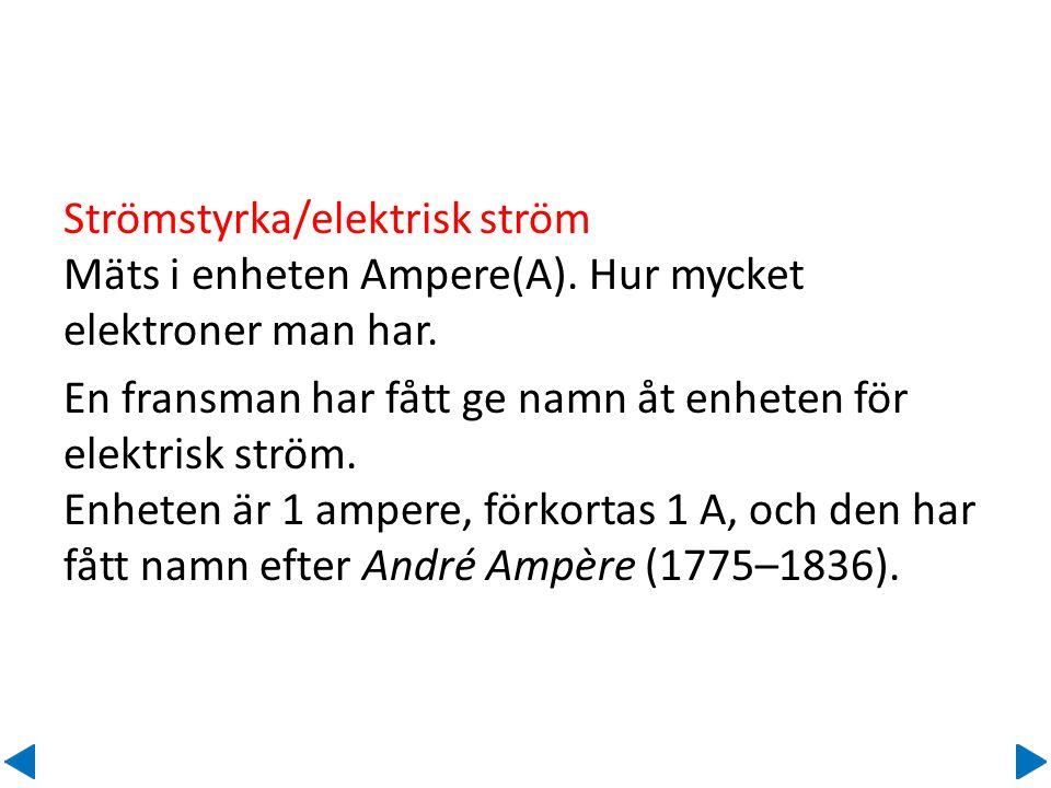 Strömstyrka/elektrisk ström Mäts i enheten Ampere(A). Hur mycket elektroner man har. En fransman har fått ge namn åt enheten för elektrisk ström. Enhe