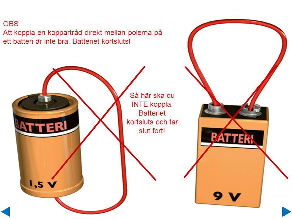 OBS Att koppla en koppartråd direkt mellan polerna på ett batteri är inte bra. Batteriet kortsluts! Så här ska du INTE koppla. Batteriet kortsluts och