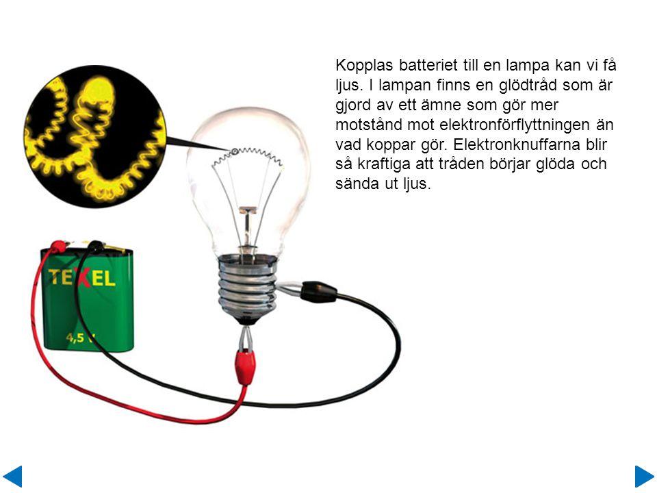 Kopplas batteriet till en lampa kan vi få ljus. I lampan finns en glödtråd som är gjord av ett ämne som gör mer motstånd mot elektronförflyttningen än