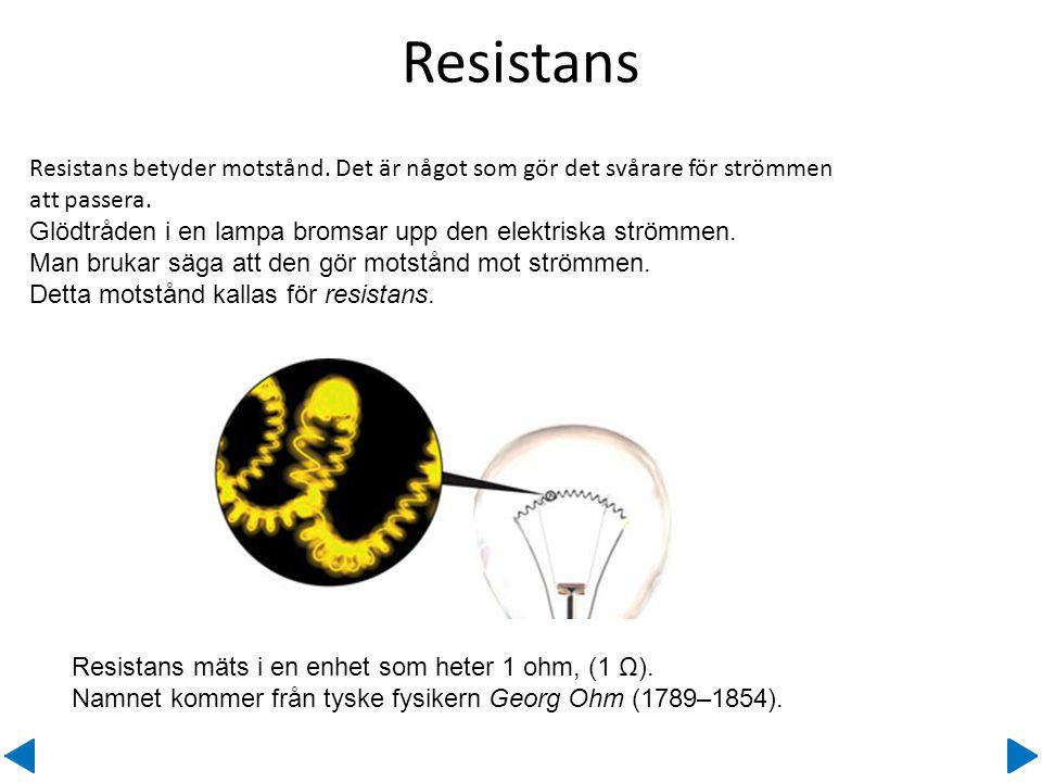Resistans betyder motstånd. Det är något som gör det svårare för strömmen att passera. Glödtråden i en lampa bromsar upp den elektriska strömmen. Man