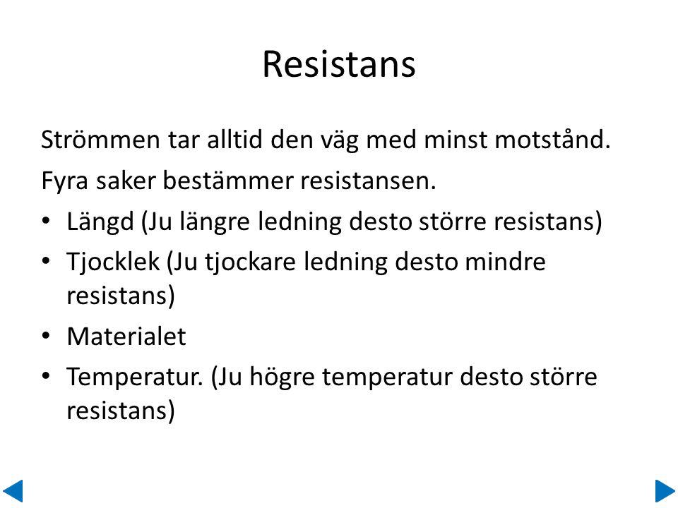 Resistans Strömmen tar alltid den väg med minst motstånd. Fyra saker bestämmer resistansen. • Längd (Ju längre ledning desto större resistans) • Tjock