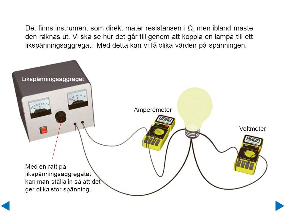 Med en ratt på likspänningsaggregatet kan man ställa in så att det ger olika stor spänning. Det finns instrument som direkt mäter resistansen i Ω, men