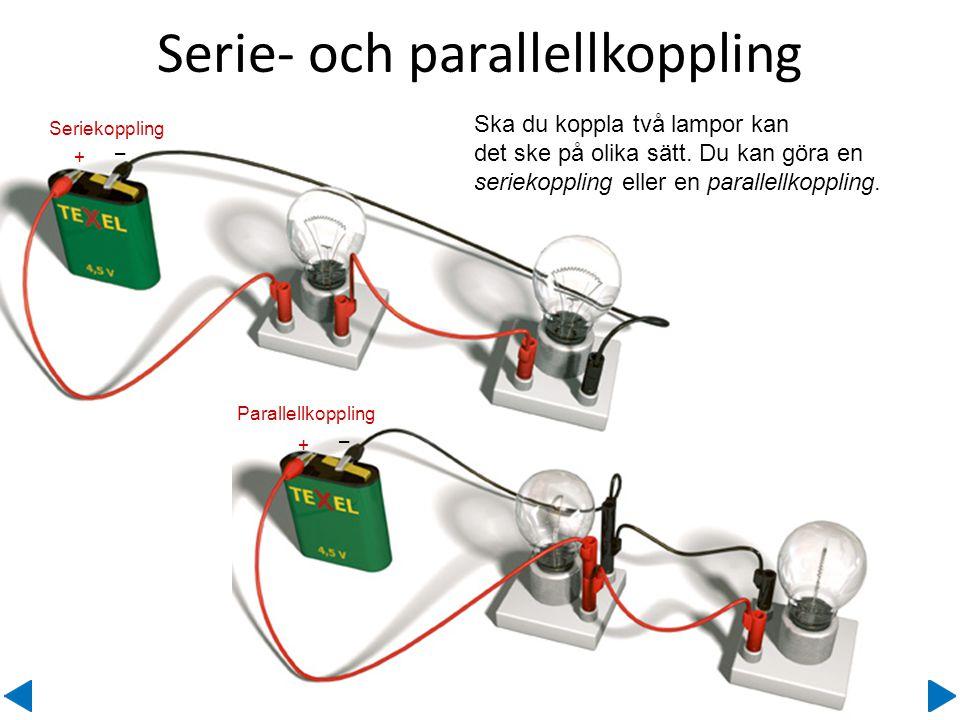 Serie- och parallellkoppling Seriekoppling + – Parallellkoppling + – Ska du koppla två lampor kan det ske på olika sätt. Du kan göra en seriekoppling