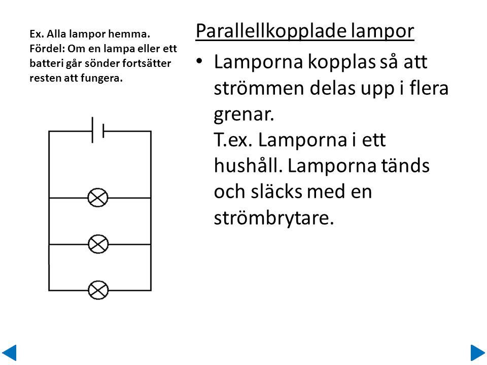 Ex. Alla lampor hemma. Fördel: Om en lampa eller ett batteri går sönder fortsätter resten att fungera. Parallellkopplade lampor • Lamporna kopplas så