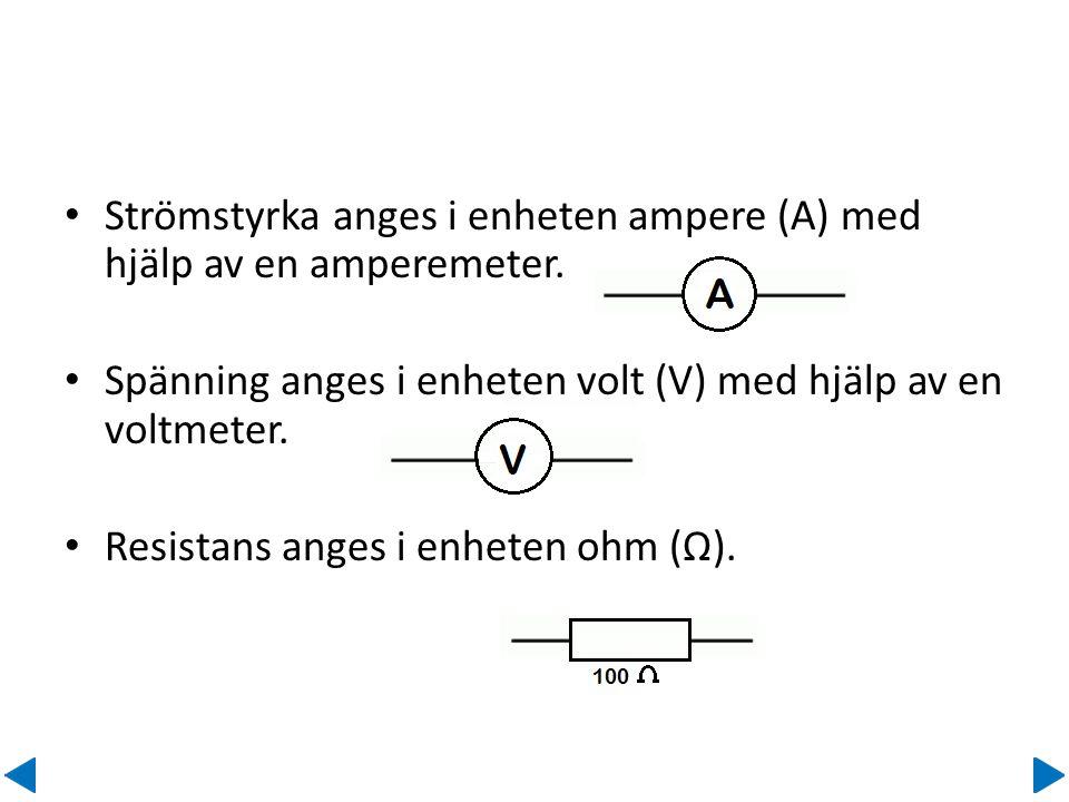 • Strömstyrka anges i enheten ampere (A) med hjälp av en amperemeter. • Spänning anges i enheten volt (V) med hjälp av en voltmeter. • Resistans anges