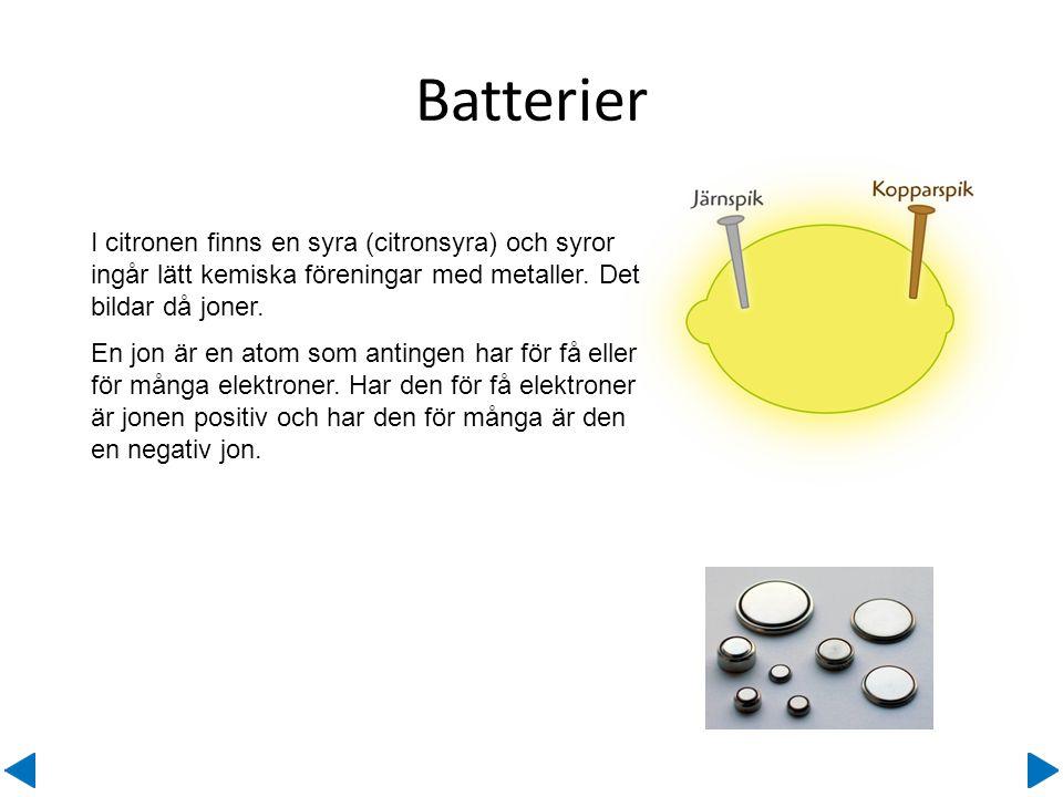 Batterier Ett batteri kan du göra själv av en citron och några spikar. I citronen finns en syra (citronsyra) och syror ingår lätt kemiska föreningar m