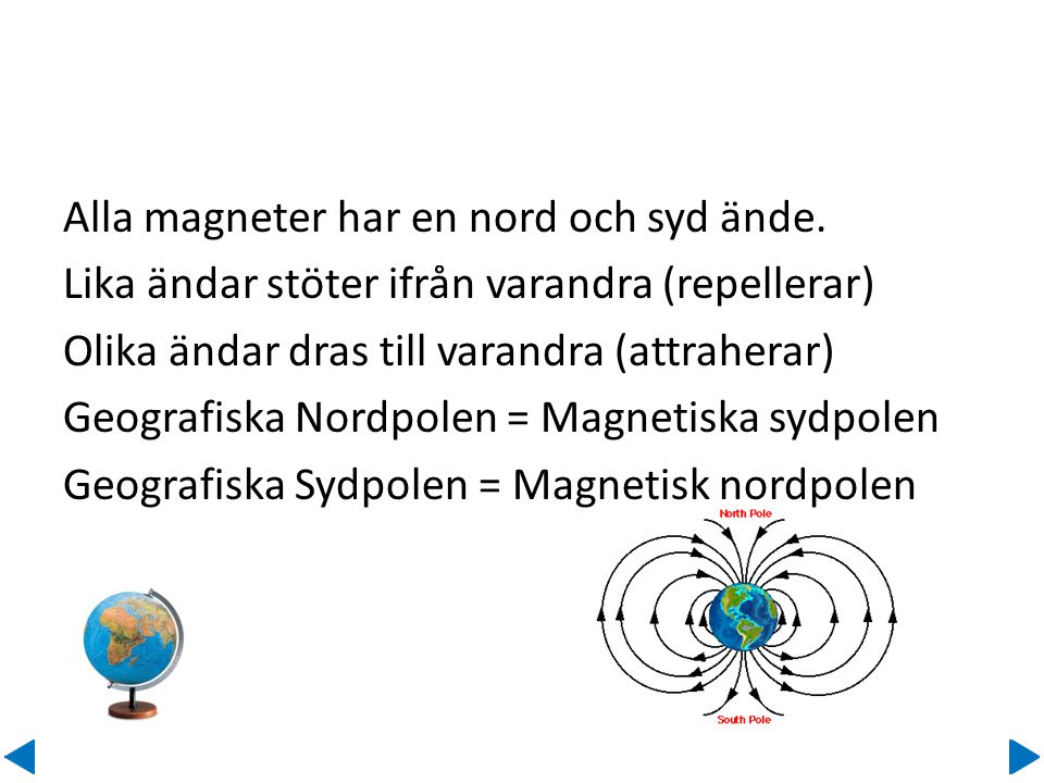 Alla magneter har en nord och syd ände. Lika ändar stöter ifrån varandra (repellerar) Olika ändar dras till varandra (attraherar) Geografiska Nordpole