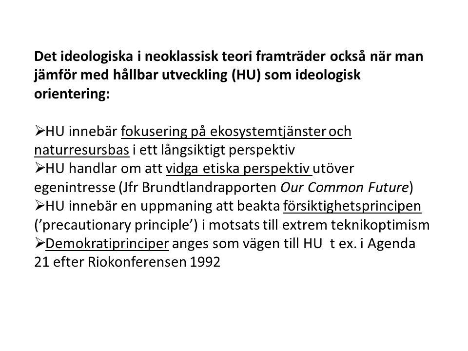 Det ideologiska i neoklassisk teori framträder också när man jämför med hållbar utveckling (HU) som ideologisk orientering:  HU innebär fokusering på ekosystemtjänster och naturresursbas i ett långsiktigt perspektiv  HU handlar om att vidga etiska perspektiv utöver egenintresse (Jfr Brundtlandrapporten Our Common Future)  HU innebär en uppmaning att beakta försiktighetsprincipen ('precautionary principle') i motsats till extrem teknikoptimism  Demokratiprinciper anges som vägen till HU t ex.