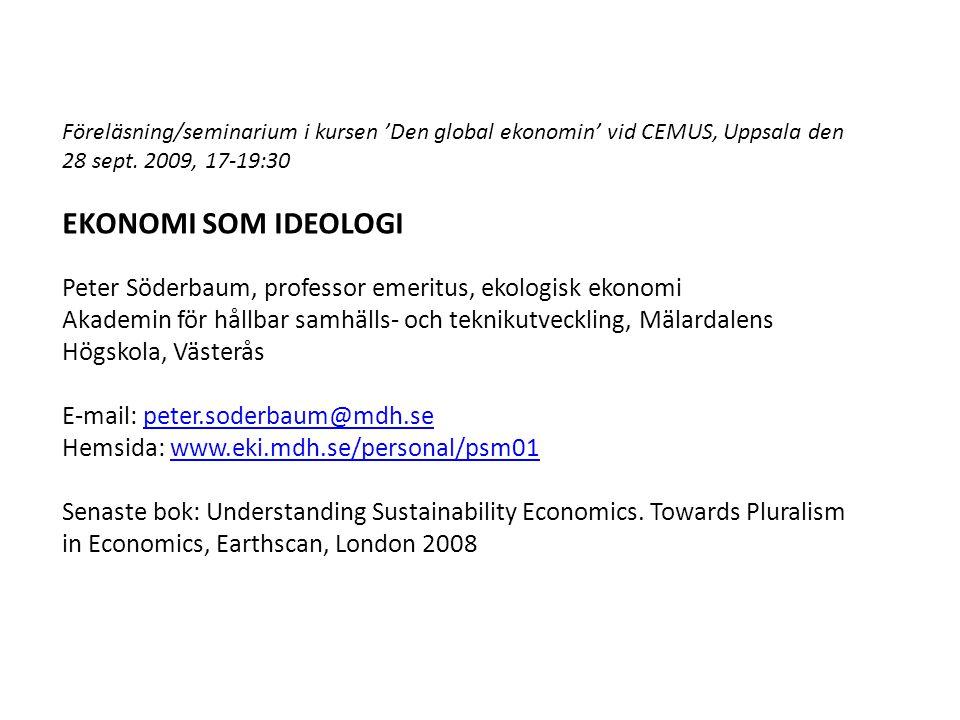 Föreläsning/seminarium i kursen 'Den global ekonomin' vid CEMUS, Uppsala den 28 sept. 2009, 17-19:30 EKONOMI SOM IDEOLOGI Peter Söderbaum, professor e