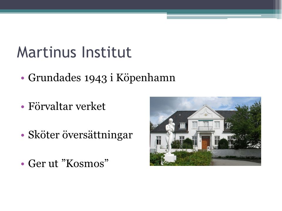 Martinus Institut •Grundades 1943 i Köpenhamn •Förvaltar verket •Sköter översättningar •Ger ut Kosmos
