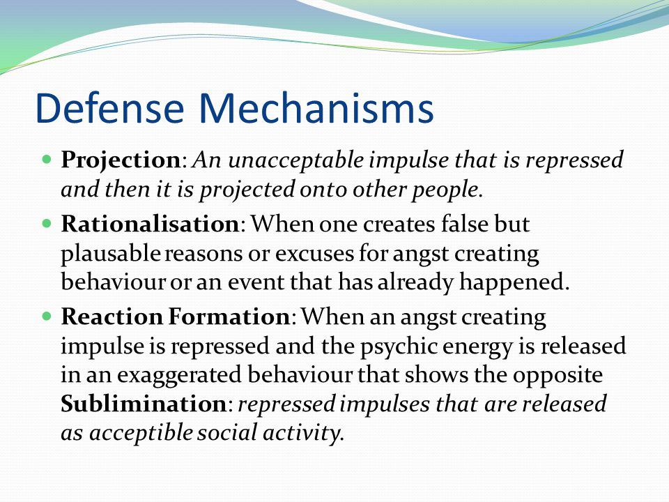 Defense Mechanisms  Projection: An unacceptable impulse that is repressed and then it is projected onto other people.  Rationalisation: When one cre