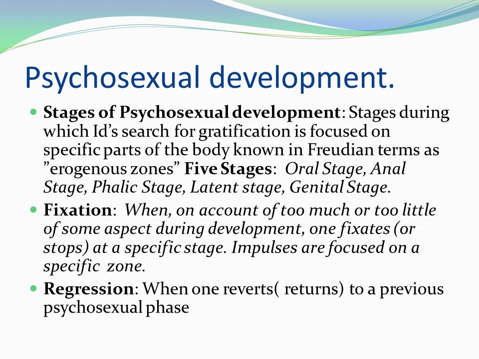 Psychosexual development.  Stages of Psychosexual development: Stages during which Id's search for gratification is focused on specific parts of the