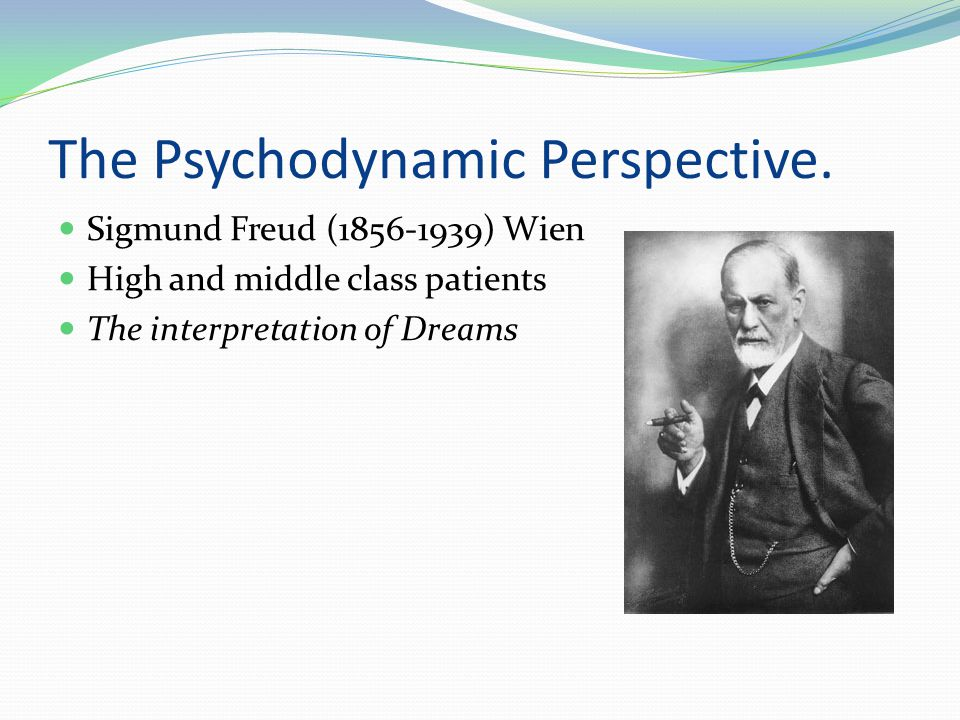 The Psychodynamic Perspective.  Sigmund Freud (1856-1939) Wien  High and middle class patients  The interpretation of Dreams