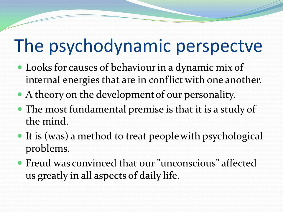 The psychodynamic perspectve  Looks for causes of behaviour in a dynamic mix of internal energies that are in conflict with one another.