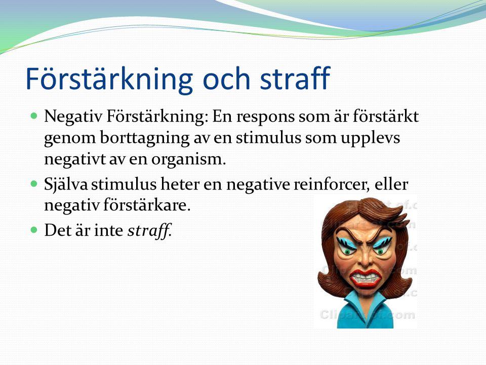 Förstärkning och straff  Negativ Förstärkning: En respons som är förstärkt genom borttagning av en stimulus som upplevs negativt av en organism.  Sj